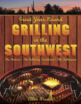 Great Year-Round Grilling in the Southwest: The Flavours, the Culinary Traditions, the Techniques