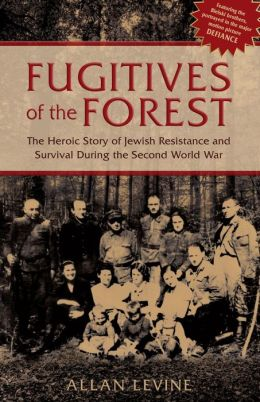 Fugitives of the Forest: The Heroic Story of Jewish Resistance and Survival