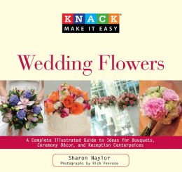 Knack Wedding Flowers: A Complete Illustrated Guide to Ideas for Bouquets, Ceremony Decor, and Reception Centerpieces (Knack: Make It easy) Sharon Naylor and Rich Penrose