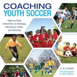 Coaching Youth Soccer: Step-by-Step Instruction on Strategy, Mechanics, Drills, and Winning