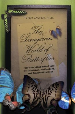 Dangerous World of Butterflies: The Startling Subculture of Criminals, Collectors, and Conservationists