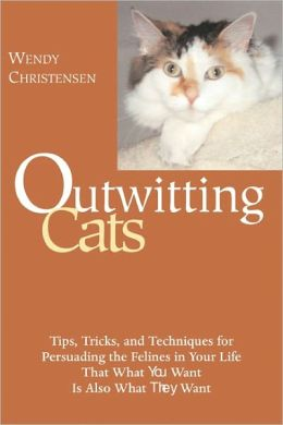 Outwitting Cats: Tips, Tricks and Techniques for Persuading the Felines in Your Life That What YOU Want Is Also What THEY Want