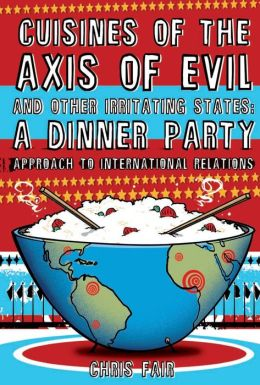 Cuisines of the Axis of Evil and Other Irritating States: A Dinner Party Approach to International Relations