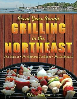 Great Year-Round Grilling in the Northeast: *The Flavors * The Culinary Traditions * The Techniques (Great Year-Round Grilling In...)