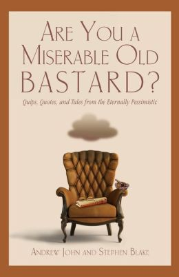 Are You a Miserable Old Bastard?: Quips, Quotes, and Tales from the Eternally Pessimistic