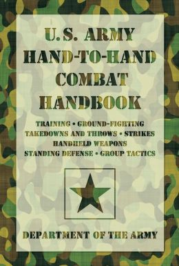 U.S. Army Hand-to-Hand Combat Handbook: * Training * Ground-Fighting * Takedowns and Throws * Strikes * Handheld Weapons * Standing Defense * Group Tactics