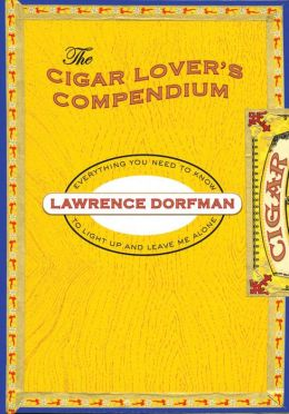 The Cigar Lover's Compendium: Everything You Need to Know to Light Up and Leave Me Alone