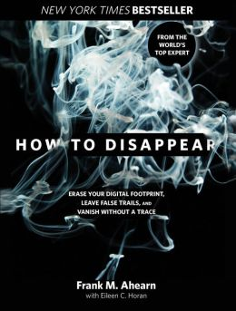 How to Disappear: Erase Your Digital Footprint, Leave False Trails, and Vanish without a Trace