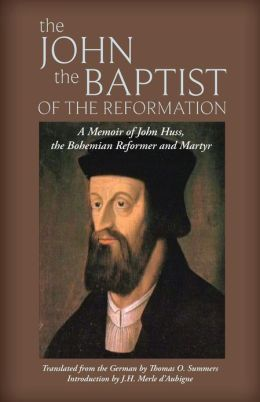 The John the Baptist of the Reformation: A Memoir of John Huss