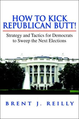 How to Kick Republican Butt!: Strategy and Tactics for Democrats to Sweep the Next Election