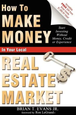 How To Make Money In Your Local Real Estate Market: Start Investing Without Money, Credit or Experience