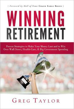 Winning Retirement: Proven Strategies to Make Your Money Last and to Win Over Wall Street, Health-Care & Big Government Spending