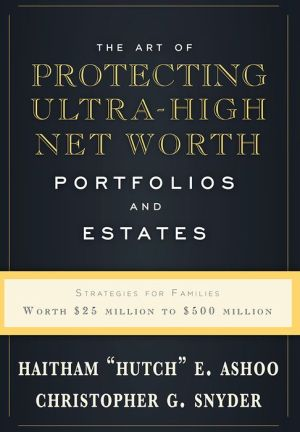 The Art Of Protecting Ultra-High Net Worth Portfolios And Estates: Strategies For Families Worth $25 Million to $500 Million