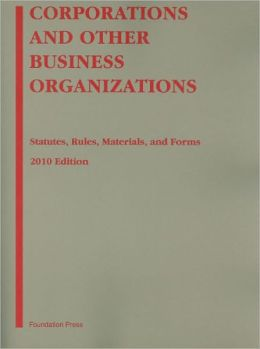 Corporations and Other Business Organizations:Statutes, Rules, Materials and Forms 2010