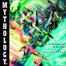 Mythology 2007 Calendar: The DC Comics Art of Alex Ross