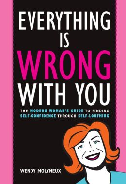 Everything Is Wrong With You: The Modern Woman's Guide To Finding Self Confidence Through Self-Loathing