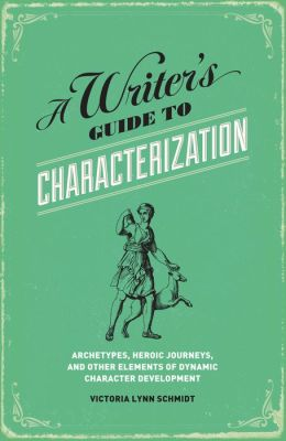 A Writer's Guide to Characterization: Archetypes, Heroic Journeys, and Other Elements of Dynamic Character Development