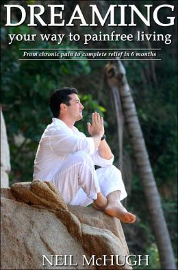 Dreaming Your Way to Pain Free Living: From chronic pain to complete relief in six Months