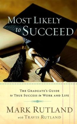 Most Likely to Succeed: The Graduate's Guide to True Success in Work and in Life