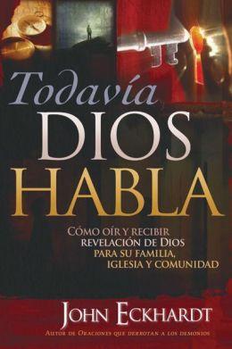 Todavia Dios Habla: Como oir y recibir revelacion de Dios para su familia, iglesia y comunidad