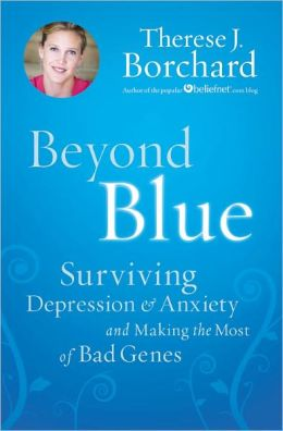 Beyond Blue: Surviving Depression and Anxiety and Making the Most of Bad Genes