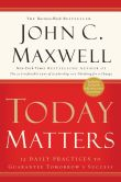Book Cover Image. Title: Today Matters:  12 Daily Practices to Guarantee Tomorrow's Success, Author: John C. Maxwell