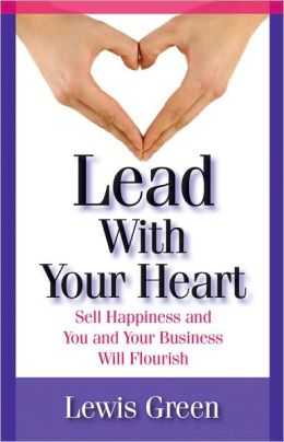 Lead with Your Heart: Sell Happiness and You and Your Business Will Flourish