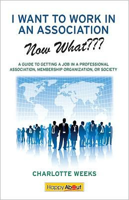 I Want to Work in an Association--Now What???: A Guide to Getting a Job in a Professional Association, Membership Organization, or Society