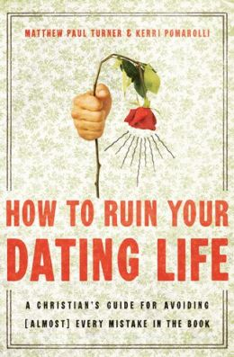 How to Ruin Your Dating Life: A Christian's Guide for Avoiding [Almost] Every Mistake in the Book