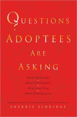 Questions Adoptees Are Asking: ...about beginnings...about birth family...about searching...about finding peace