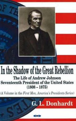In the Shadow of the Great Rebellion: The Life of Andrew Johnson, Seventeenth President of the United States (1808-1875)