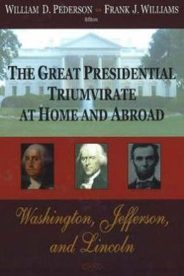 The Great Presidential Triumvirate at Home and Abroad; Washington, Jefferson and Lincoln