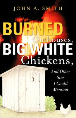 Burned Outhouses, Big White Chickens, And Other Sins I Could Mention
