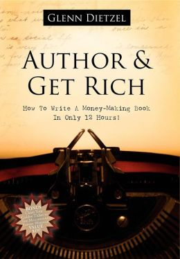 Author and Get Rich: How to Author a Book in 12 Hours of Actual Writing Time