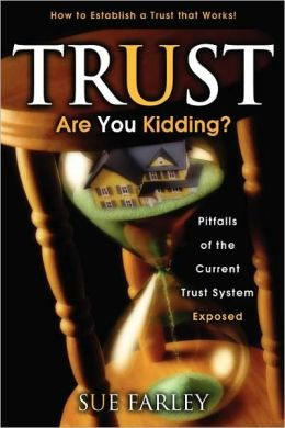 Trust Are You Kidding?: Pitfalls of the Current Trust System Exposed: How to Establish a Trust That Works!
