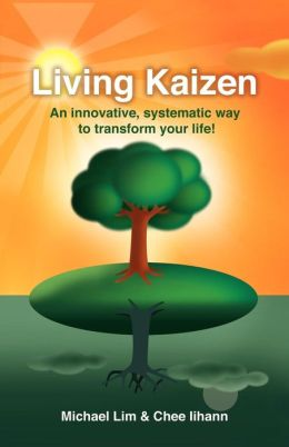 Living Kaizen: An Innovative, Systematic Way to Transform Your Life!