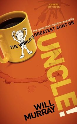 UNCLE: The Definitive Guide for Becoming the World's Greatest Aunt or Uncle