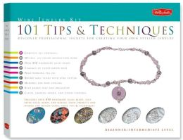 Wire Jewelry Kit: 101 Tips and Techniques: Discover Clever Tricks and Handy Hints for Creating Your Own Stylish Wire Jewelry
