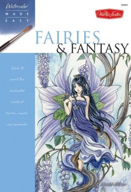 Watercolor Made Easy: Fairies & Fantasy: Learn to paint the enchanted world of fairies, angels, and mermaids