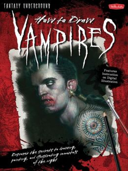 How to Draw Vampires: Discover the secrets to drawing, painting, and illustrating immortals of the night
