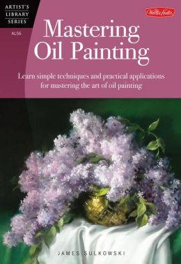 Mastering Oil Painting: Learn Simple Techniques and Practical Applications for Mastering the Art of Oil Painting