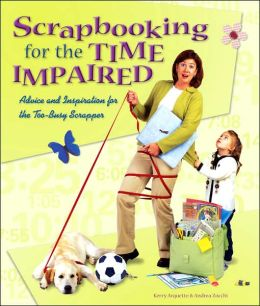 Scrapbooking for the Time Impaired: Advice and Inspiration for the Too-Busy Scrapper