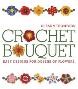Crochet Bouquet: Easy Designs for Dozens of Flowers