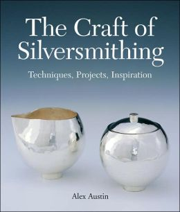 The Craft of Silversmithing: Techniques, Projects, Inspiration
