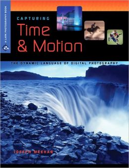 Capturing Time & Motion: The Dynamic Language of Digital Photography (Lark Photography Book Series)
