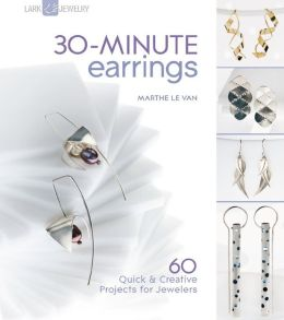 30-Minute Earrings: 60 Quick & Creative Projects for Jewelers