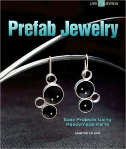 Prefab Jewelry: Easy Projects Using Readymade Parts