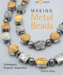 Making Metal Beads: Techniques, Projects, Inspiration