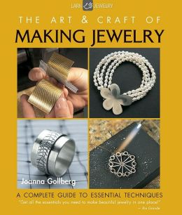 The Art & Craft of Making Jewelry: A Complete Guide to Essential Techniques