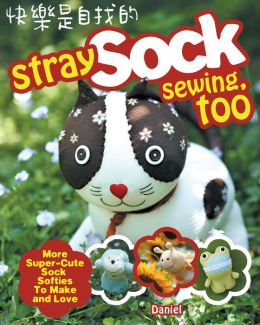 Stray Sock Sewing, Too: More Super-Cute Sock Softies to Make and Love